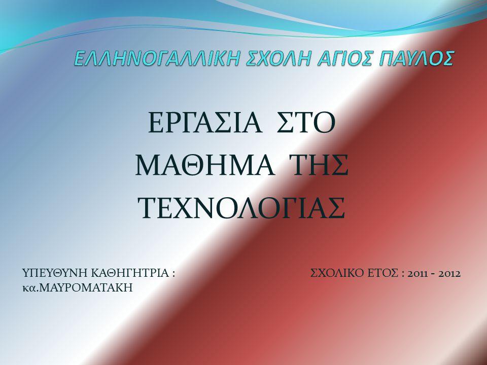 ΕΡΓΑΣΙΑ ΣΤΟ ΜΑΘΗΜΑ ΤΗΣ ΤΕΧΝΟΛΟΓΙΑΣ ΥΠΕΥΘΥΝΗ ΚΑΘΗΓΗΤΡΙΑ : κα.ΜΑΥΡΟΜΑΤΑΚΗ ΣΧΟΛΙΚΟ ΕΤΟΣ : 2011 - 2012
