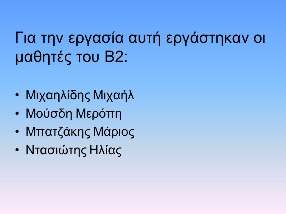 Για την εργασία αυτή εργάστηκαν οι μαθητές του Β2: Μιχαηλίδης Μιχαήλ Μούσδη Μερόπη Μπατζάκης Μάριος Ντασιώτης Ηλίας