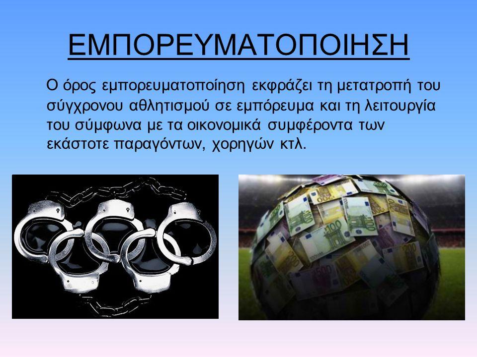 ΕΜΠΟΡΕΥΜΑΤΟΠΟΙΗΣΗ Ο όρος εμπορευματοποίηση εκφράζει τη μετατροπή του σύγχρονου αθλητισμού σε εμπόρευμα και τη λειτουργία του σύμφωνα με τα οικονομικά