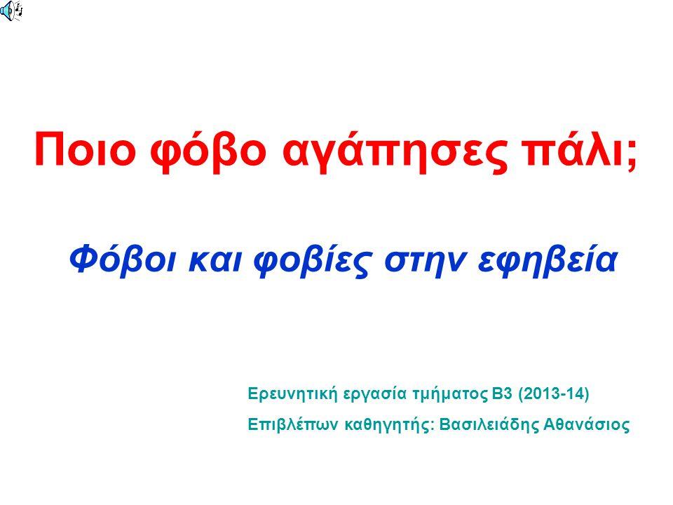 Ποιο φόβο αγάπησες πάλι; Φόβοι και φοβίες στην εφηβεία Ερευνητική εργασία τμήματος Β3 (2013-14) Επιβλέπων καθηγητής: Βασιλειάδης Αθανάσιος
