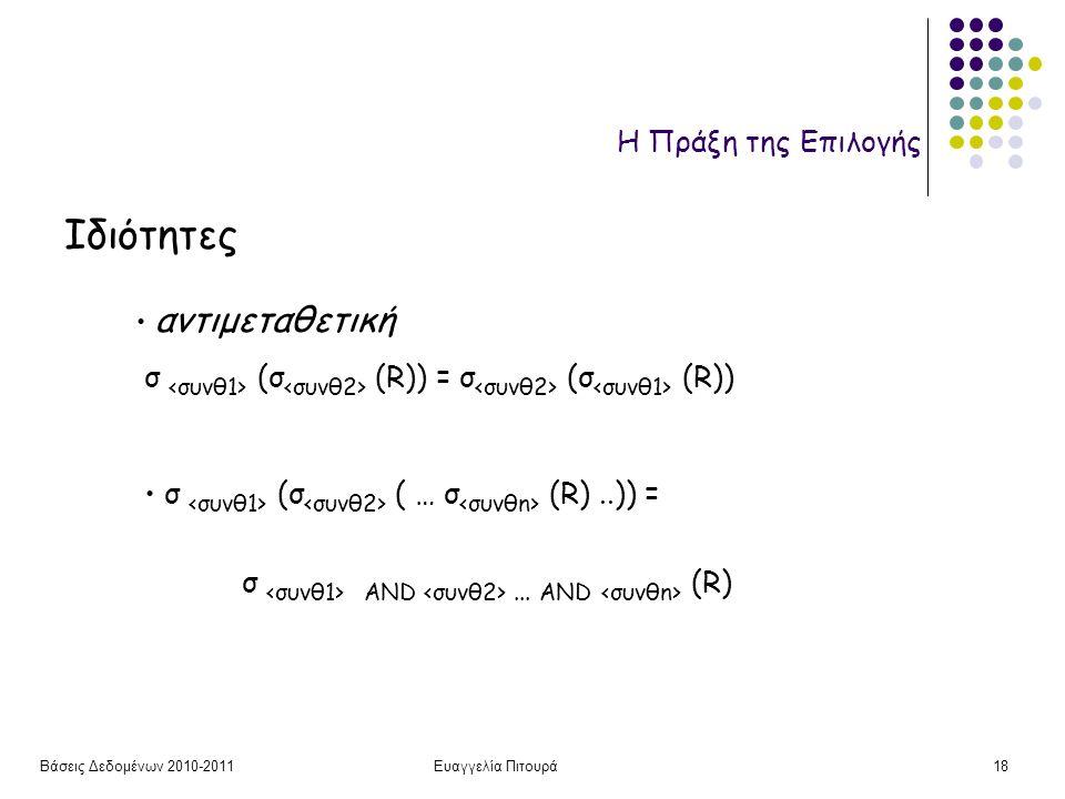 Βάσεις Δεδομένων 2010-2011Ευαγγελία Πιτουρά18 Η Πράξη της Επιλογής Ιδιότητες αντιμεταθετική σ (σ (R)) = σ (σ (R)) σ (σ ( … σ (R)..)) = σ AND...