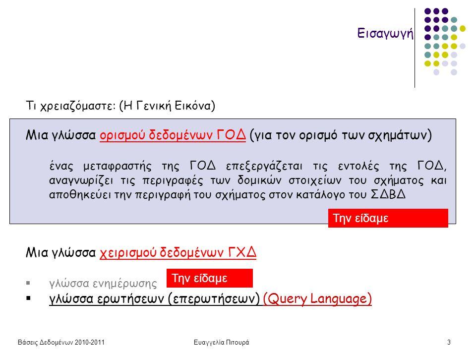 Βάσεις Δεδομένων 2010-2011Ευαγγελία Πιτουρά3 Εισαγωγή Τι χρειαζόμαστε: (Η Γενική Εικόνα) Μια γλώσσα ορισμού δεδομένων ΓΟΔ (για τον ορισμό των σχημάτων) ένας μεταφραστής της ΓΟΔ επεξεργάζεται τις εντολές της ΓΟΔ, αναγνωρίζει τις περιγραφές των δομικών στοιχείων του σχήματος και αποθηκεύει την περιγραφή του σχήματος στον κατάλογο του ΣΔΒΔ Μια γλώσσα χειρισμού δεδομένων ΓΧΔ  γλώσσα ενημέρωσης  γλώσσα ερωτήσεων (επερωτήσεων) (Query Language) Την είδαμε