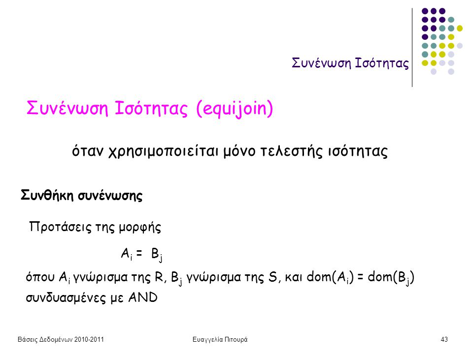 Βάσεις Δεδομένων 2010-2011Ευαγγελία Πιτουρά43 Συνένωση Ισότητας Συνένωση Ισότητας (equijoin) Συνθήκη συνένωσης A i = B j όπου A i γνώρισμα της R, B j γνώρισμα της S, και dom(A i ) = dom(B j ) Προτάσεις της μορφής συνδυασμένες με AND όταν χρησιμοποιείται μόνο τελεστής ισότητας