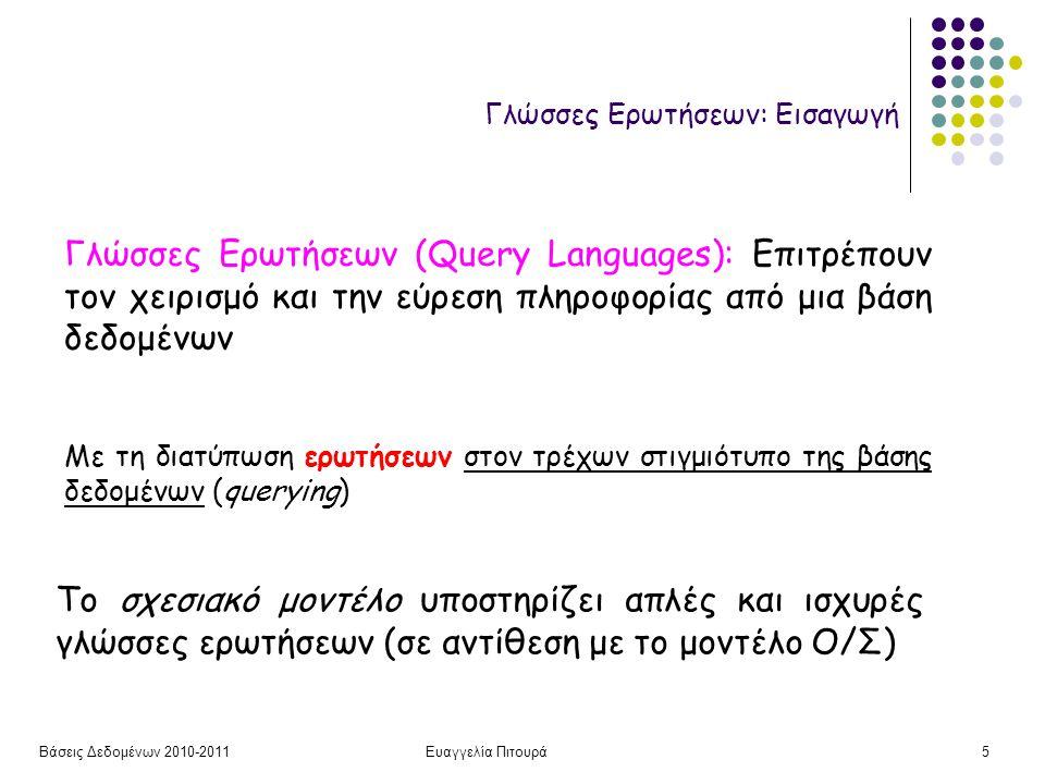 Βάσεις Δεδομένων 2010-2011Ευαγγελία Πιτουρά5 Γλώσσες Ερωτήσεων: Εισαγωγή Το σχεσιακό μοντέλο υποστηρίζει απλές και ισχυρές γλώσσες ερωτήσεων (σε αντίθεση με το μοντέλο Ο/Σ) Γλώσσες Ερωτήσεων (Query Languages): Επιτρέπουν τον χειρισμό και την εύρεση πληροφορίας από μια βάση δεδομένων Με τη διατύπωση ερωτήσεων στον τρέχων στιγμιότυπο της βάσης δεδομένων (querying)