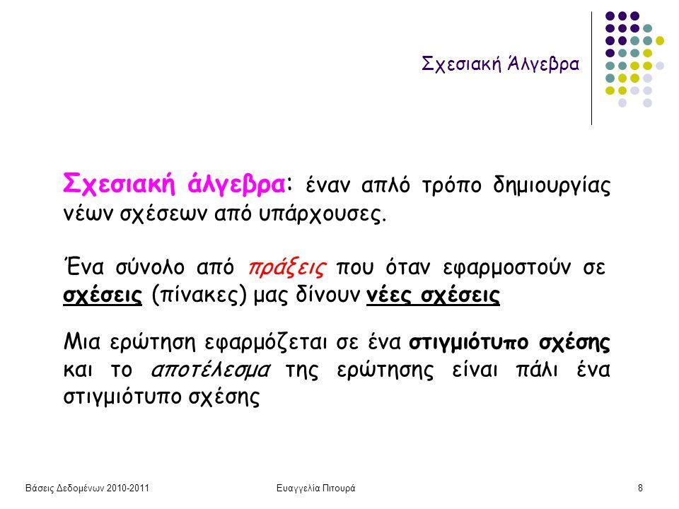 Βάσεις Δεδομένων 2010-2011Ευαγγελία Πιτουρά8 Σχεσιακή Άλγεβρα Σχεσιακή άλγεβρα: έναν απλό τρόπο δημιουργίας νέων σχέσεων από υπάρχουσες.