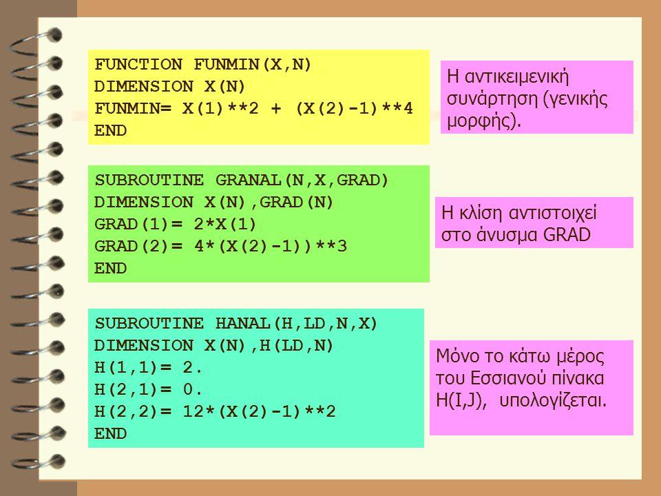 FUNCTION FUNMIN(X,N) DIMENSION X(N) FUNMIN= X(1)**2 + (X(2)-1)**4 END SUBROUTINE GRANAL(N,X,GRAD) DIMENSION X(N),GRAD(N) GRAD(1)= 2*X(1) GRAD(2)= 4*(X