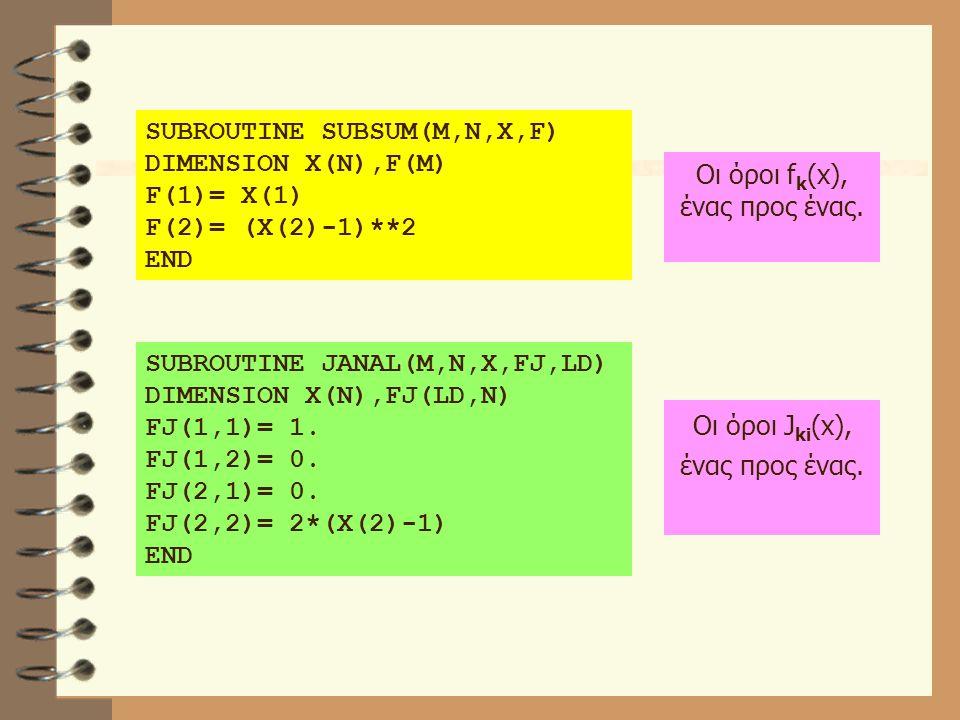 SUBROUTINE SUBSUM(M,N,X,F) DIMENSION X(N),F(M) F(1)= X(1) F(2)= (X(2)-1)**2 END SUBROUTINE JANAL(M,N,X,FJ,LD) DIMENSION X(N),FJ(LD,N) FJ(1,1)= 1. FJ(1