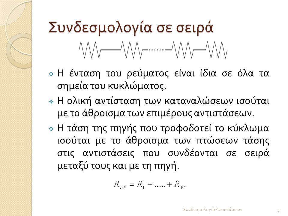 Συνδεσμολογία σε σειρά  Η ένταση του ρεύματος είναι ίδια σε όλα τα σημεία του κυκλώματος.  Η ολική αντίσταση των καταναλώσεων ισούται με το άθροισμα