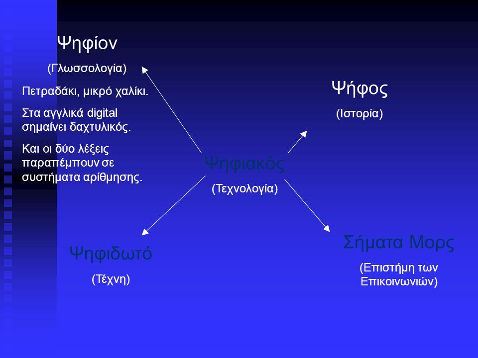 Ψηφιακός (Τεχνολογία) Ψήφος (Ιστορία) Ψηφίον (Γλωσσολογία) Ψηφιδωτό (Τέχνη) Σήματα Μορς (Επιστήμη των Επικοινωνιών) Οι Αθηναίοι στην Αρχαία Ελλάδα ψήφιζαν με άσπρα ή μαύρα πετραδάκια.
