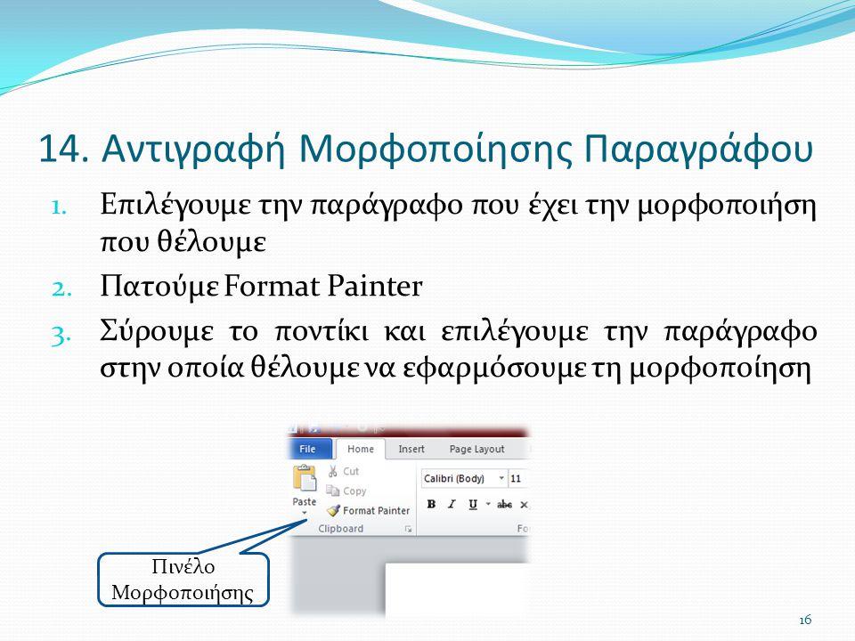14. Αντιγραφή Μορφοποίησης Παραγράφου 1. Επιλέγουμε την παράγραφο που έχει την μορφοποιήση που θέλουμε 2. Πατούμε Format Painter 3. Σύρουμε το ποντίκι