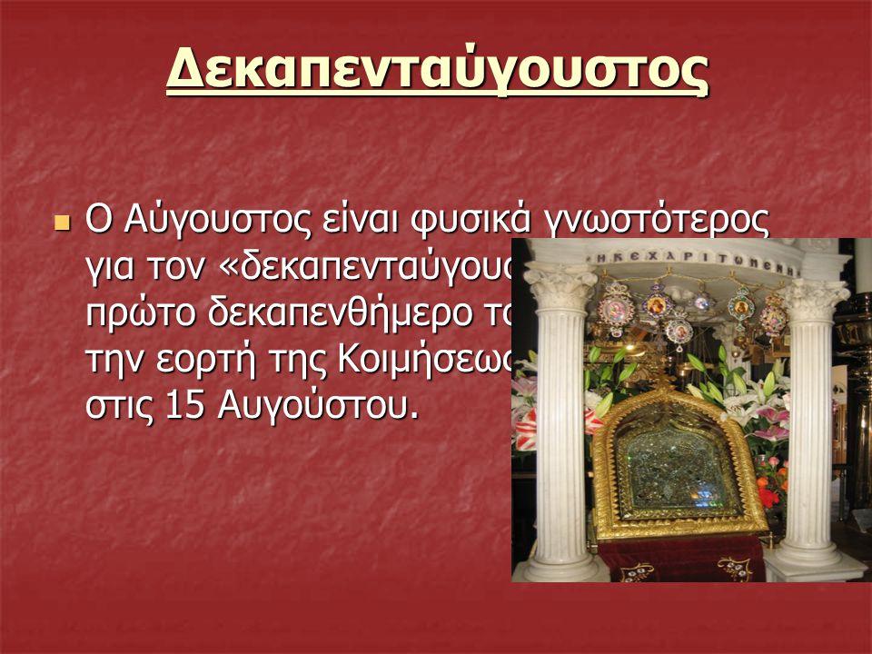 Δεκαπενταύγουστος Ο Αύγουστος είναι φυσικά γνωστότερος για τον «δεκαπενταύγουστό» του, το πρώτο δεκαπενθήμερο του μήνα πριν από την εορτή της Κοιμήσεω