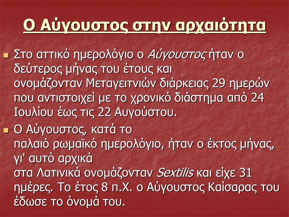 Ο Αύγουστος στην αρχαιότητα Στο αττικό ημερολόγιο ο Αύγουστος ήταν ο δεύτερος μήνας του έτους και ονομάζονταν Μεταγειτνιών διάρκειας 29 ημερών που αντ