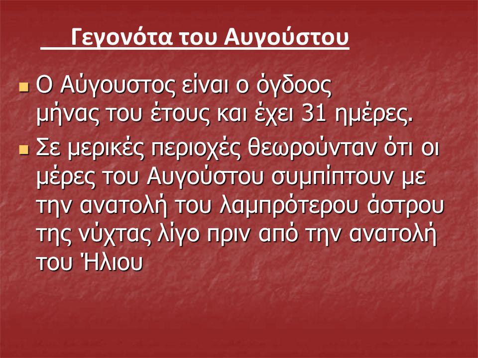 Εορτολόγιο του Αυγούστου Αστερω (Αστέρω, Αστερία, Αστρούλα), 7 Αυγούστου Αστερω (Αστέρω, Αστερία, Αστρούλα), 7 Αυγούστου Τριαντάφυλλος-ιά 8 Αυγούστου Τριαντάφυλλος-ιά 8 Αυγούστου Ηρώ 10 Αυγούστου Ηρώ 10 Αυγούστου Φώτης-Φωτεινη 12Αυγούστου Φώτης-Φωτεινη 12Αυγούστου Δέσποινα 15 Αυγουστου Δέσποινα 15 Αυγουστου Γεράσιμος 16 Αυγουστους Γεράσιμος 16 Αυγουστους Ναταλία 26 Αυγουστου Ναταλία 26 Αυγουστου Αλέξανδρος 30 Αυγουστου Αλέξανδρος 30 Αυγουστου