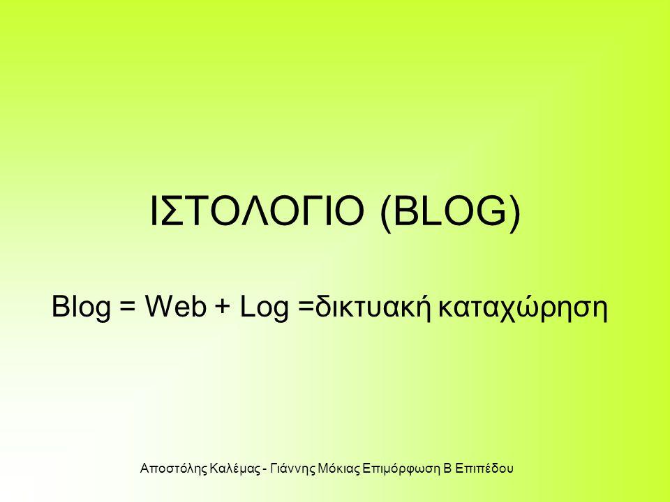 Αποστόλης Καλέμας - Γιάννης Μόκιας Επιμόρφωση Β Επιπέδου ΙΣΤΟΛΟΓΙΟ (BLOG) Blog = Web + Log =δικτυακή καταχώρηση