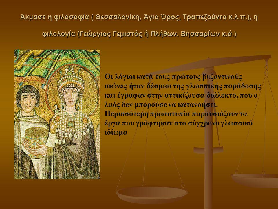 Άκμασε η φιλοσοφία ( Θεσσαλονίκη, Άγιο Όρος, Τραπεζούντα κ.λ.π.), η φιλολογία (Γεώργιος Γεμιστός ή Πλήθων, Βησσαρίων κ.ά.) Οι λόγιοι κατά τους πρώτους βυζαντινούς αιώνες ήταν δέσμιοι της γλωσσικής παράδοσης και έγραφαν στην αττικίζουσα διάλεκτο, που ο λαός δεν μπορούσε να κατανοήσει.