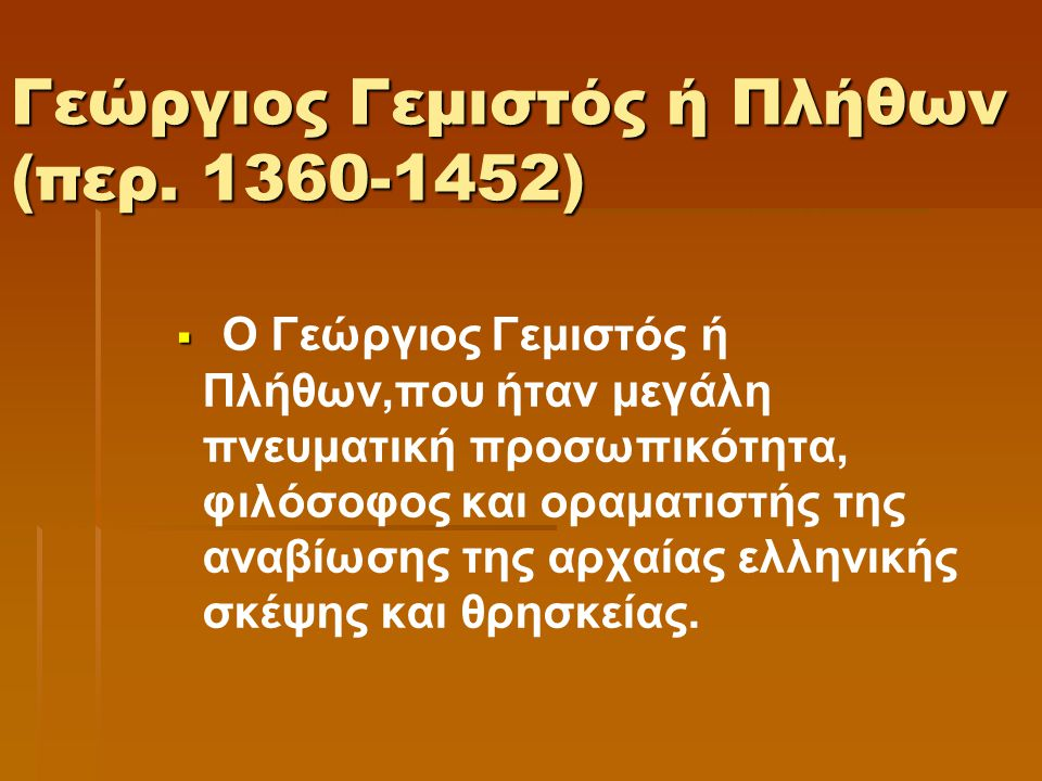 Γεώργιος Γεμιστός ή Πλήθων (περ. 1360-1452)   Ο Γεώργιος Γεμιστός ή Πλήθων,που ήταν μεγάλη πνευματική προσωπικότητα, φιλόσοφος και οραματιστής της α