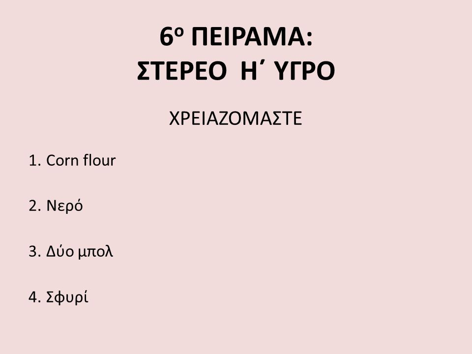 6 ο ΠΕΙΡΑΜΑ: ΣΤΕΡΕΟ Η΄ ΥΓΡΟ ΧΡΕΙΑΖΟΜΑΣΤΕ 1.Corn flour 2.Νερό 3.Δύο μπολ 4.Σφυρί