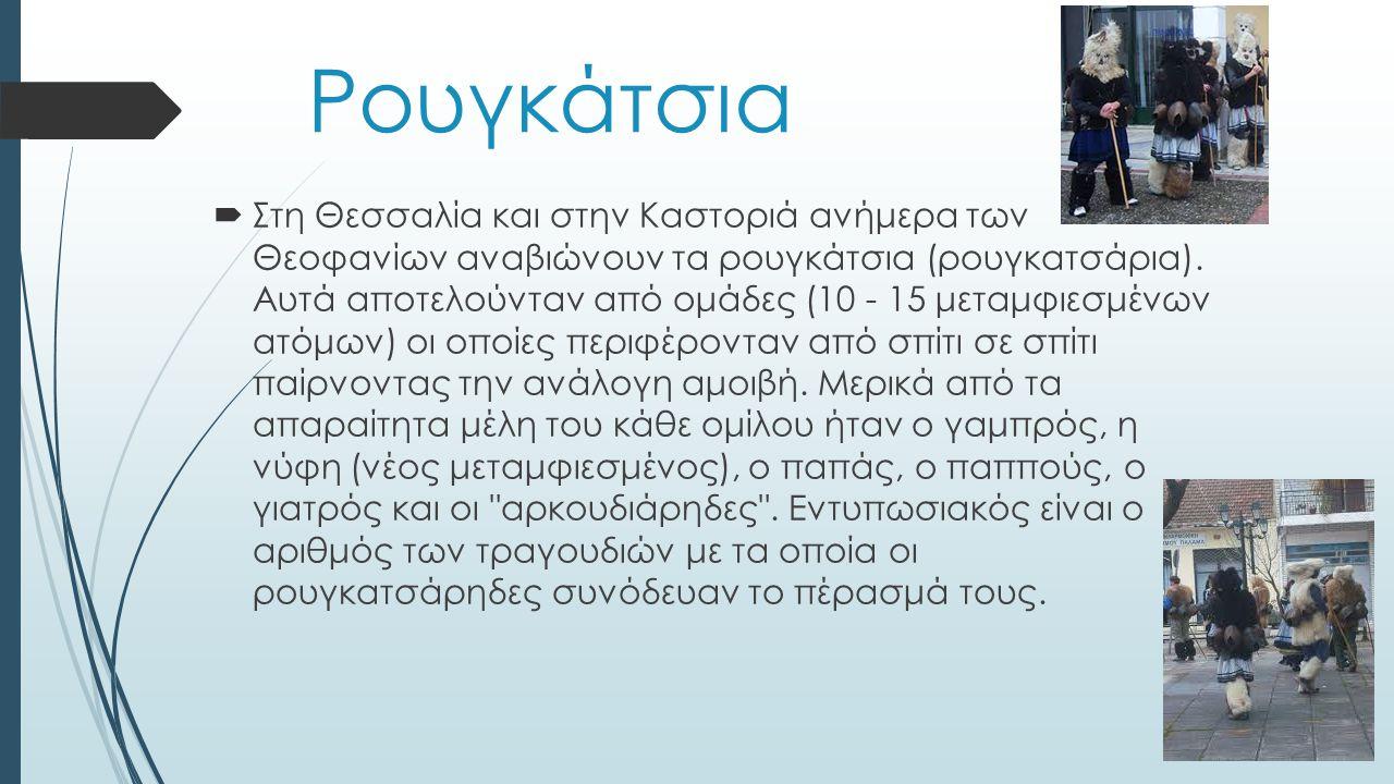 Ρουγκάτσια  Στη Θεσσαλία και στην Καστοριά ανήμερα των Θεοφανίων αναβιώνουν τα ρουγκάτσια (ρουγκατσάρια).