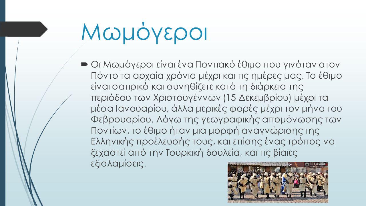 Μωμόγεροι  Οι Μωμόγεροι είναι ένα Ποντιακό έθιμο που γινόταν στον Πόντο τα αρχαία χρόνια μέχρι και τις ημέρες μας.