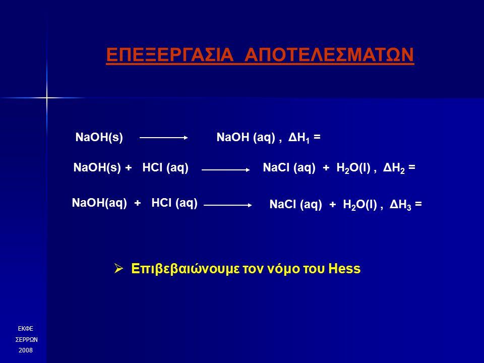 ΕΚΦΕ ΣΕΡΡΩΝ 2008 ΕΠΕΞΕΡΓΑΣΙΑ ΑΠΟΤΕΛΕΣΜΑΤΩΝ NaOH(s)NaOH (aq), ΔΗ 1 = NaOH(s) + HCl (aq)NaCl (aq) + H 2 O(l), ΔΗ 2 = NaOH(aq) + HCl (aq) NaCl (aq) + H 2 O(l), ΔΗ 3 =  Επιβεβαιώνουμε τον νόμο του Hess