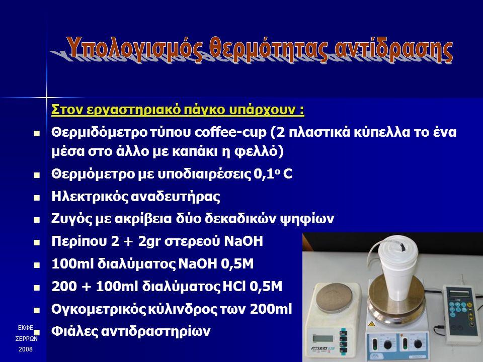 Στον εργαστηριακό πάγκο υπάρχουν : Θερμιδόμετρο τύπου coffee-cup (2 πλαστικά κύπελλα το ένα μέσα στο άλλο με καπάκι η φελλό) Θερμόμετρο με υποδιαιρέσεις 0,1 ο C Ηλεκτρικός αναδευτήρας Ζυγός με ακρίβεια δύο δεκαδικών ψηφίων Περίπου 2 + 2gr στερεού NaOH 100ml διαλύματος NaOH 0,5Μ 200 + 100ml διαλύματος ΗCl 0,5Μ Ογκομετρικός κύλινδρος των 200ml Φιάλες αντιδραστηρίων ΕΚΦΕ ΣΕΡΡΩΝ 2008
