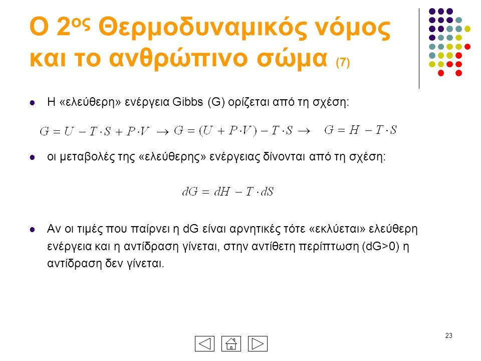 23 Ο 2 ος Θερμοδυναμικός νόμος και το ανθρώπινο σώμα (7) Η «ελεύθερη» ενέργεια Gibbs (G) ορίζεται από τη σχέση: οι μεταβολές της «ελεύθερης» ενέργειας δίνονται από τη σχέση: Αν οι τιμές που παίρνει η dG είναι αρνητικές τότε «εκλύεται» ελεύθερη ενέργεια και η αντίδραση γίνεται, στην αντίθετη περίπτωση (dG>0) η αντίδραση δεν γίνεται.