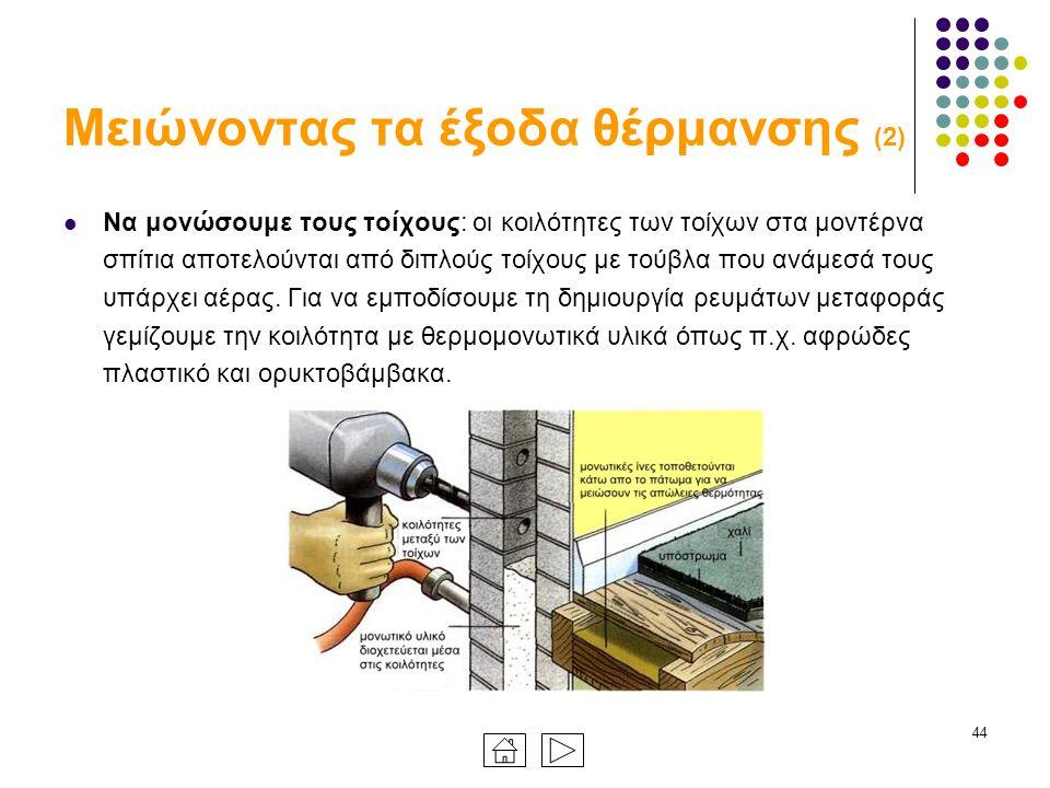 44 Μειώνοντας τα έξοδα θέρμανσης (2) Να μονώσουμε τους τοίχους: οι κοιλότητες των τοίχων στα μοντέρνα σπίτια αποτελούνται από διπλούς τοίχους με τούβλα που ανάμεσά τους υπάρχει αέρας.
