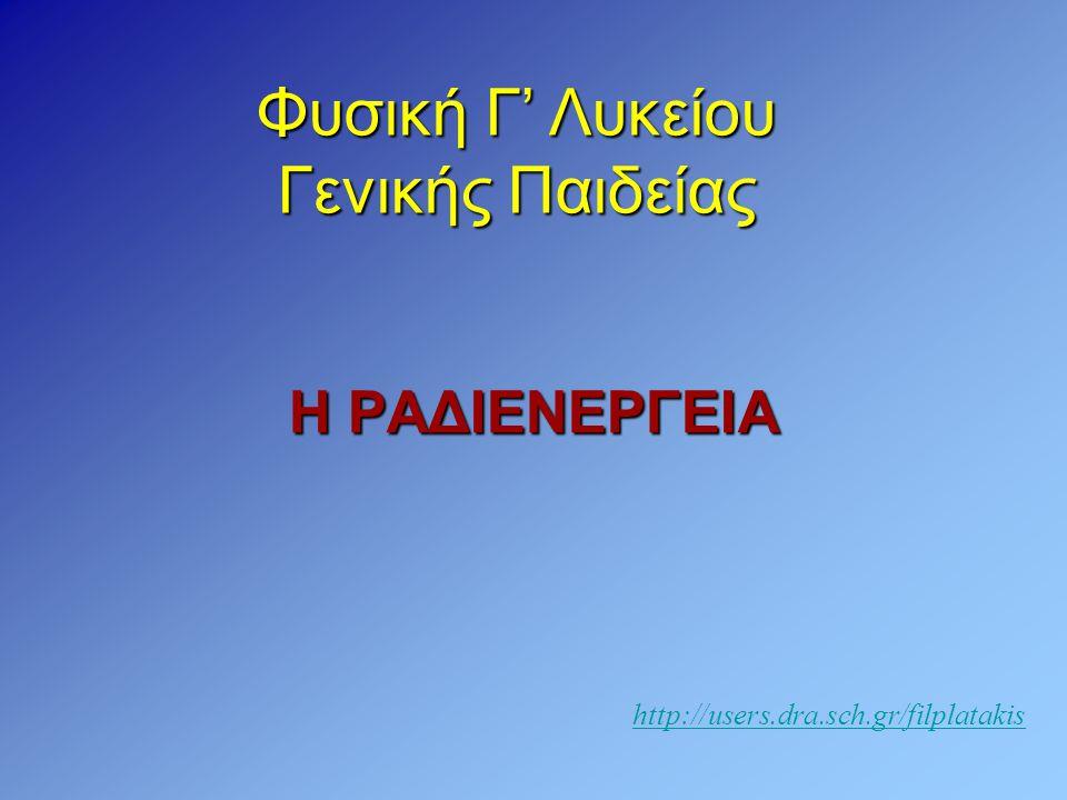 Η ΡΑΔΙΕΝΕΡΓΕΙΑ Φυσική Γ' Λυκείου Γενικής Παιδείας http://users.dra.sch.gr/filplatakis