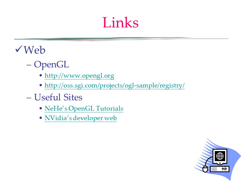 Links Web –OpenGL http://www.opengl.org http://oss.sgi.com/projects/ogl-sample/registry/ –Useful Sites NeHe's OpenGL Tutorials NVidia's developer web
