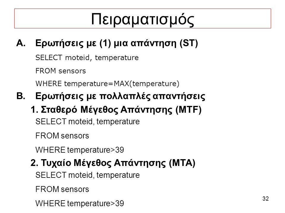 32 Πειραματισμός A.Ερωτήσεις με (1) μια απάντηση (ST) SELECT moteid, temperature FROM sensors WHERE temperature=MAX(temperature) B.Ερωτήσεις με πολλαπλές απαντήσεις 1.