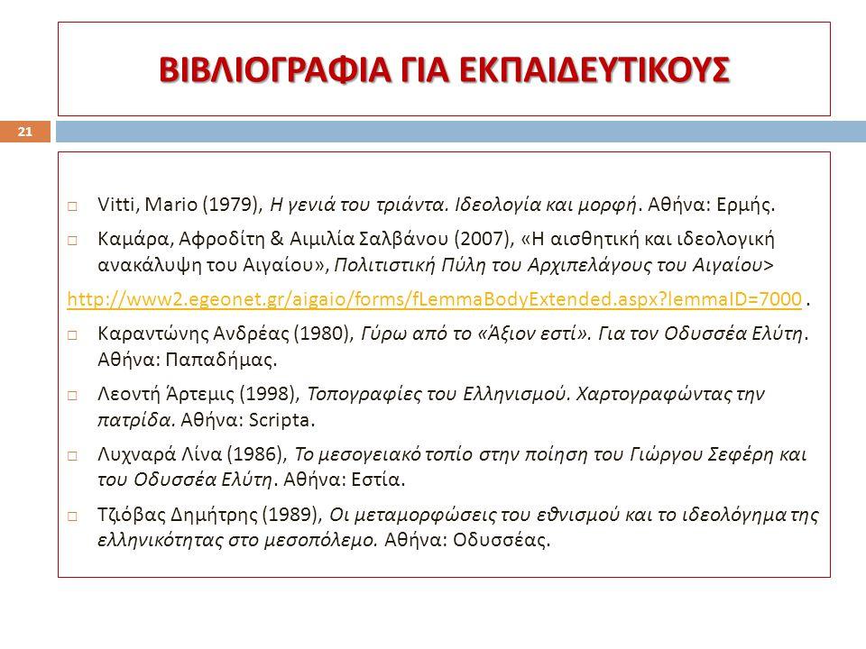 ΒΙΒΛΙΟΓΡΑΦΙΑ ΓΙΑ ΕΚΠΑΙΔΕΥΤΙΚΟΥΣ 21  Vitti, Mario (1979), Η γενιά του τριάντα. Ιδεολογία και μορφή. Αθήνα : Ερμής.  Καμάρα, Αφροδίτη & Αιμιλία Σαλβάν