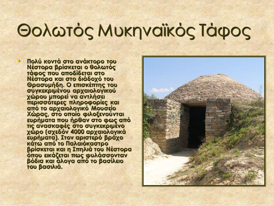 Θολωτός Μυκηναϊκός Τάφος Πολύ κοντά στο ανάκτορο του Νέστορα βρίσκεται ο θολωτός τάφος που αποδίδεται στο Νέστορα και στο διάδοχό του Θρασυμήδη.
