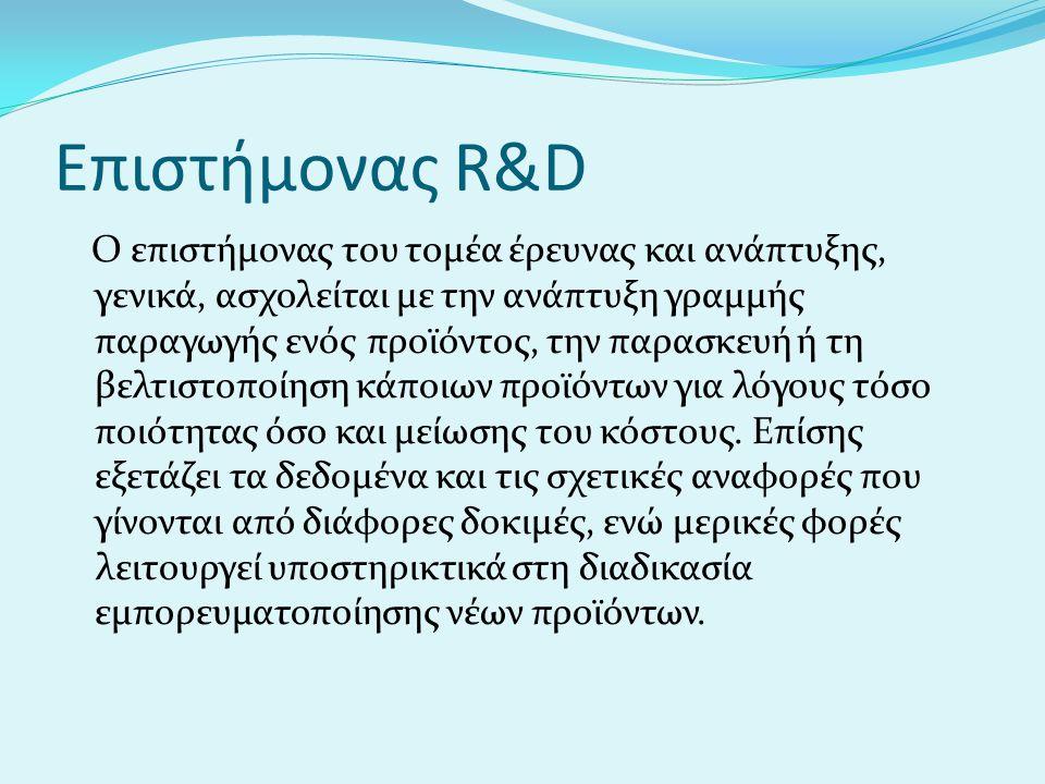 Επιστήμονας R&D Ο επιστήμονας του τομέα έρευνας και ανάπτυξης, γενικά, ασχολείται με την ανάπτυξη γραμμής παραγωγής ενός προϊόντος, την παρασκευή ή τη