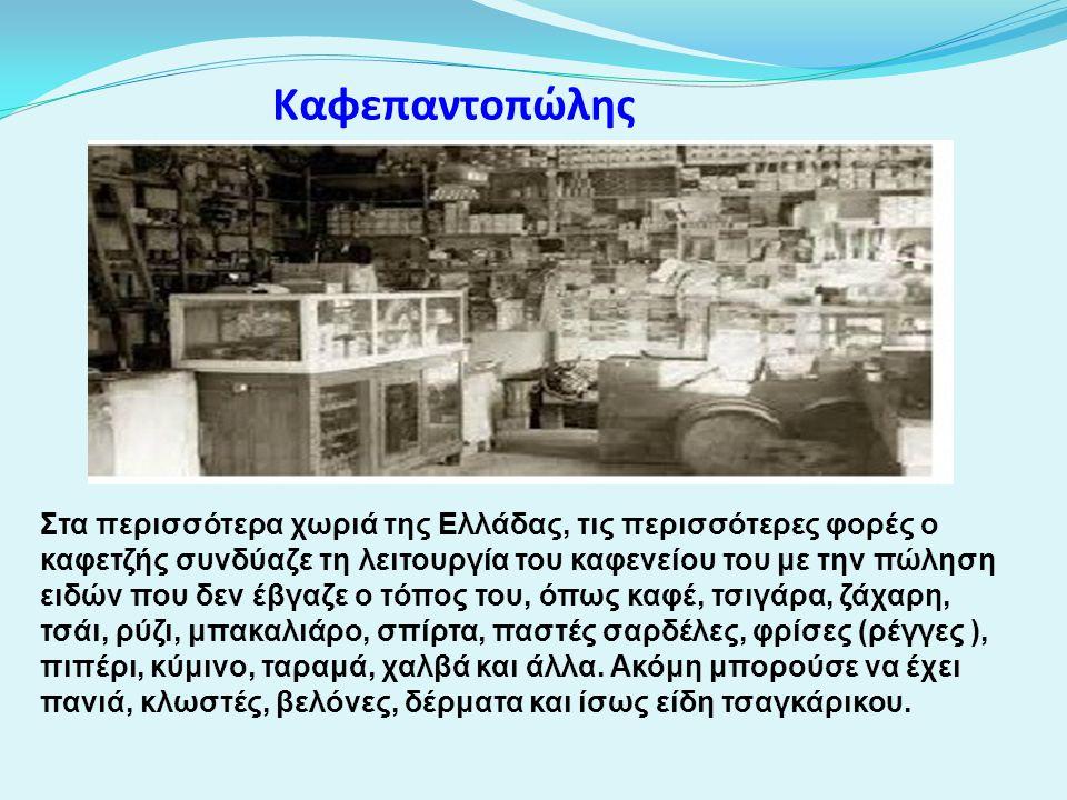 Καφεπαντοπώλης Στα περισσότερα χωριά της Ελλάδας, τις περισσότερες φορές ο καφετζής συνδύαζε τη λειτουργία του καφενείου του με την πώληση ειδών που δ