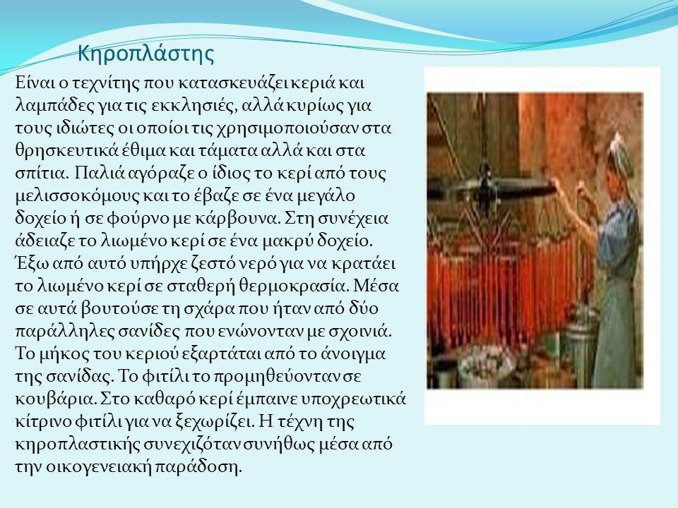 Κηροπλάστης Είναι ο τεχνίτης που κατασκευάζει κεριά και λαμπάδες για τις εκκλησιές, αλλά κυρίως για τους ιδιώτες οι οποίοι τις χρησιμοποιούσαν στα θρη