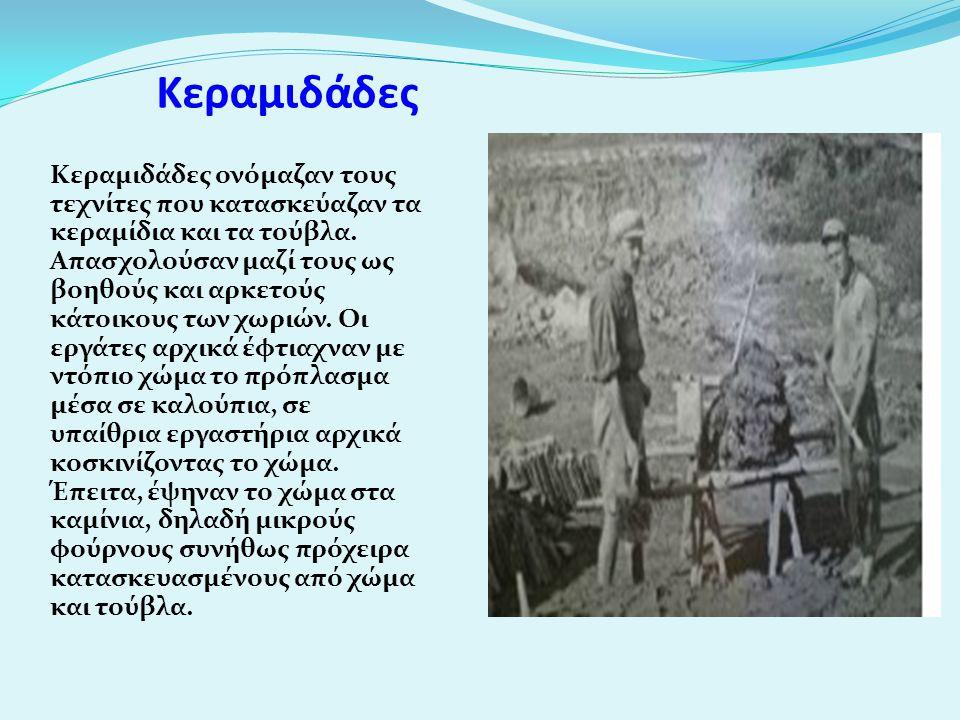 Κεραμιδάδες Κεραμιδάδες ονόμαζαν τους τεχνίτες που κατασκεύαζαν τα κεραμίδια και τα τούβλα. Απασχολούσαν μαζί τους ως βοηθούς και αρκετούς κάτοικους τ