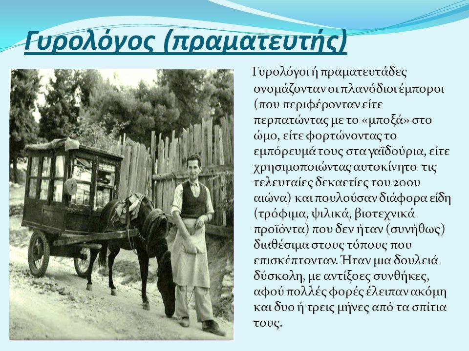 Γυρολόγος (πραματευτής) Γυρολόγοι ή πραματευτάδες ονομάζονταν οι πλανόδιοι έμποροι (που περιφέρονταν είτε περπατώντας με το «μποξά» στο ώμο, είτε φορτ