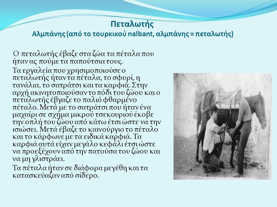 Πεταλωτής Αλμπάνης (από το τουρκικού nalbant, αλμπάνης = πεταλωτής) Ο πεταλωτής έβαζε στα ζώα τα πέταλα που ήταν ας πούμε τα παπούτσια τους. Τα εργαλε