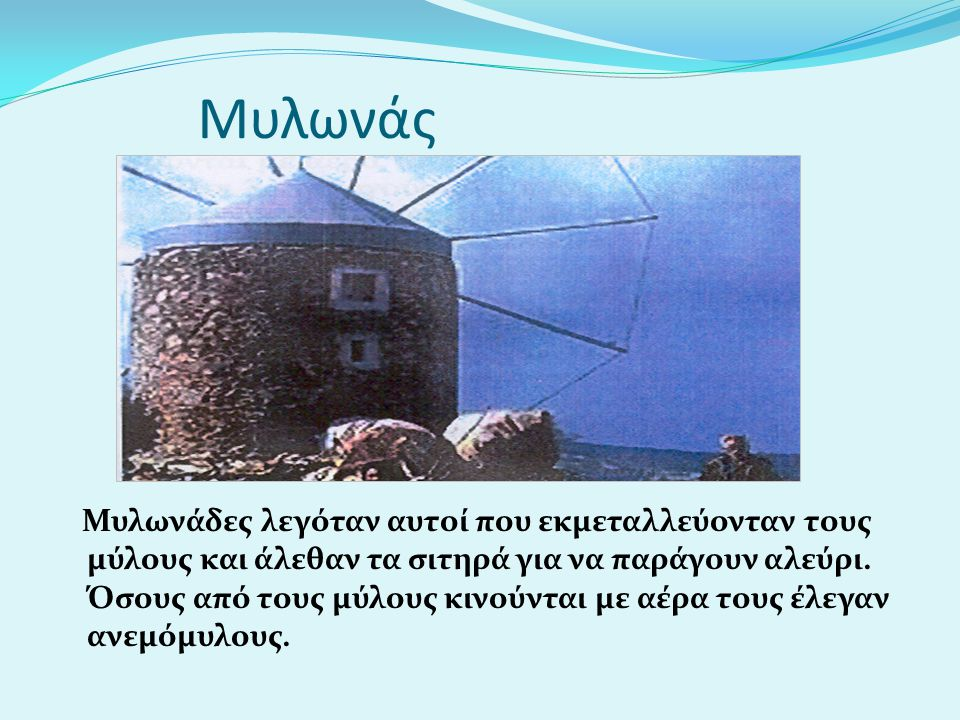 Μυλωνάς Μυλωνάδες λεγόταν αυτοί που εκμεταλλεύονταν τους μύλους και άλεθαν τα σιτηρά για να παράγουν αλεύρι. Όσους από τους μύλους κινούνται με αέρα τ
