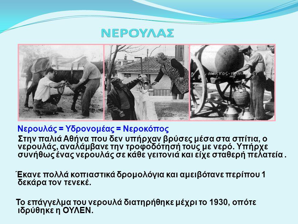 Νερουλάς = Υδρονομέας = Νεροκόπος Στην παλιά Αθήνα που δεν υπήρχαν βρύσες μέσα στα σπίτια, ο νερουλάς, αναλάμβανε την τροφοδότησή τους με νερό. Υπήρχε