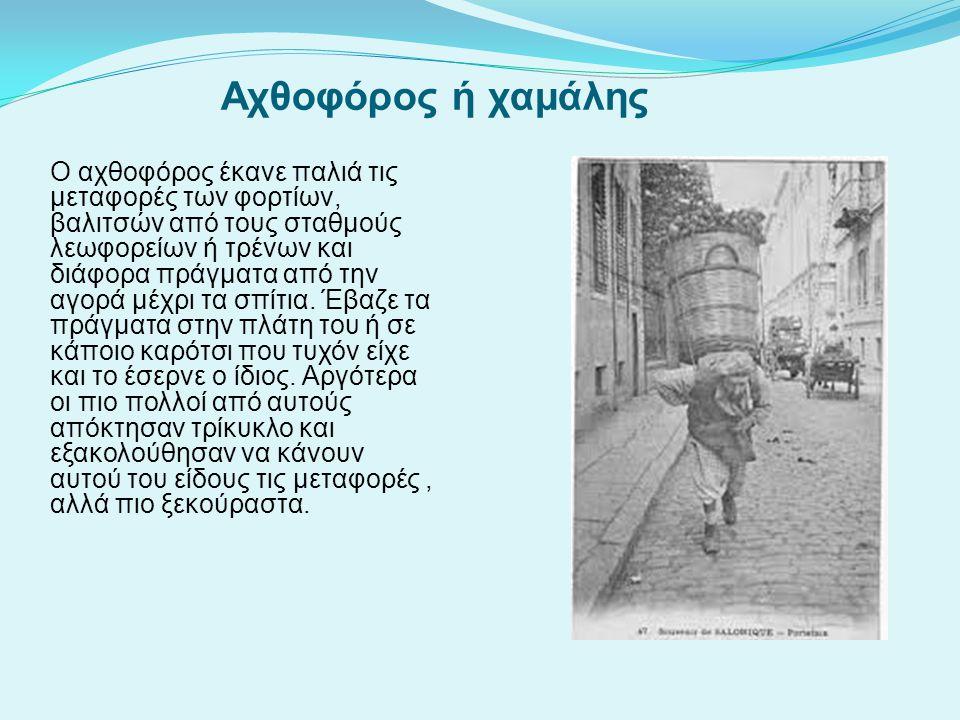 Αχθοφόρος ή χαμάλης Ο αχθοφόρος έκανε παλιά τις μεταφορές των φορτίων, βαλιτσών από τους σταθμούς λεωφορείων ή τρένων και διάφορα πράγματα από την αγο