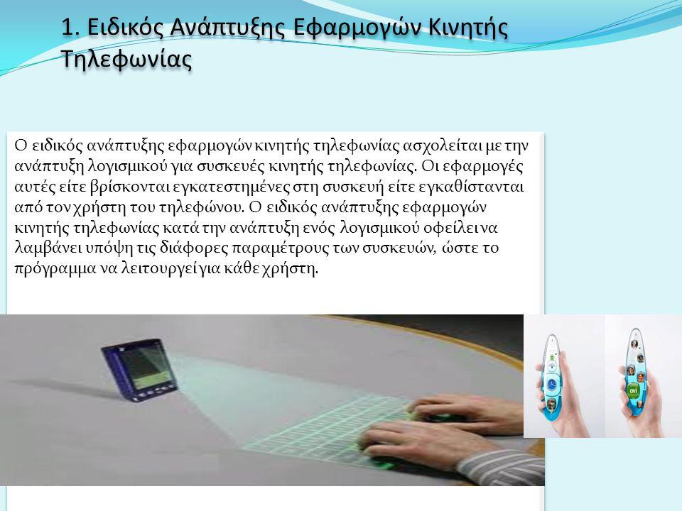 1. Ειδικός Ανάπτυξης Εφαρμογών Κινητής Τηλεφωνίας Ο ειδικός ανάπτυξης εφαρμογών κινητής τηλεφωνίας ασχολείται με την ανάπτυξη λογισμικού για συσκευές