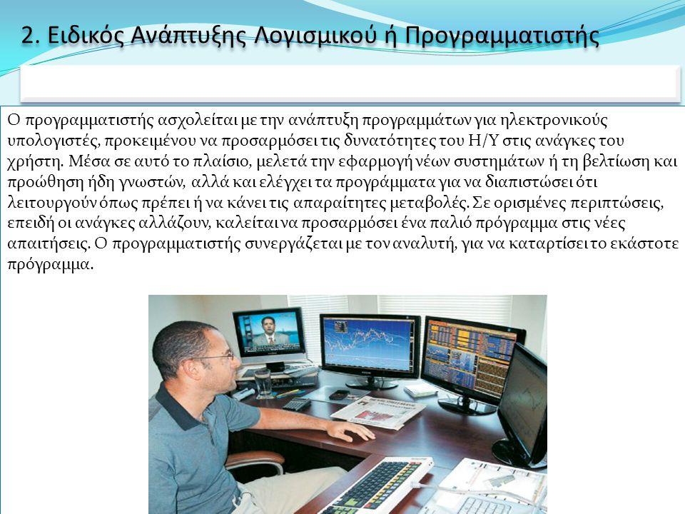 2. Ειδικός Ανάπτυξης Λογισμικού ή Προγραμματιστής Ο προγραμματιστής ασχολείται με την ανάπτυξη προγραμμάτων για ηλεκτρονικούς υπολογιστές, προκειμένου