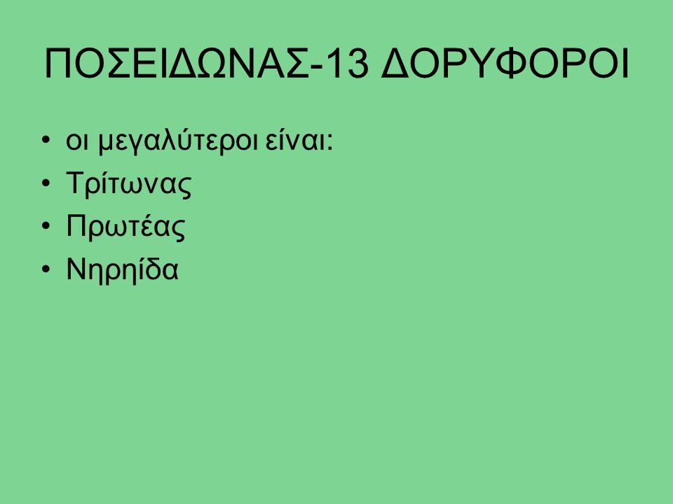 ΠΟΣΕΙΔΩΝΑΣ-13 ΔΟΡΥΦΟΡΟΙ οι μεγαλύτεροι είναι: Τρίτωνας Πρωτέας Νηρηίδα