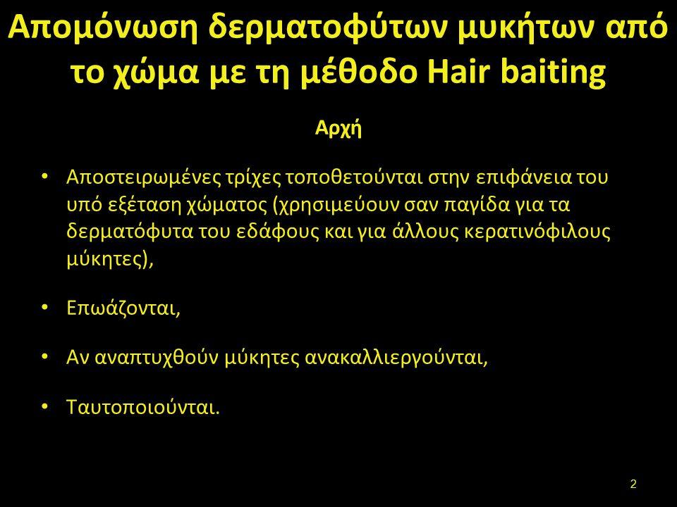 Απομόνωση δερματοφύτων μυκήτων από το χώμα με τη μέθοδο Hair baiting Αρχή Αποστειρωμένες τρίχες τοποθετούνται στην επιφάνεια του υπό εξέταση χώματος (χρησιμεύουν σαν παγίδα για τα δερματόφυτα του εδάφους και για άλλους κερατινόφιλους μύκητες), Επωάζονται, Αν αναπτυχθούν μύκητες ανακαλλιεργούνται, Ταυτοποιούνται.