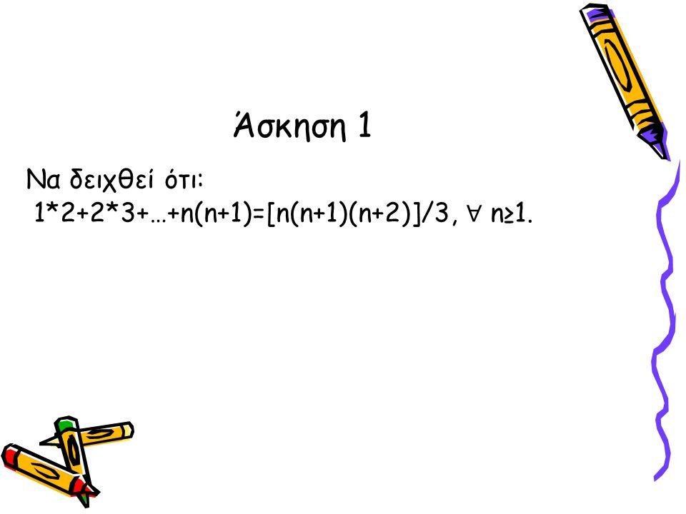 Να δειχθεί ότι: 1*2+2*3+…+n(n+1)=[n(n+1)(n+2)]/3, ∀ n≥1. Άσκηση 1