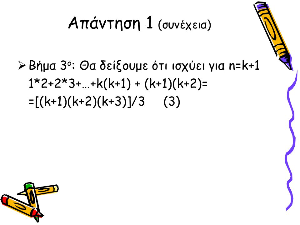  Βήμα 3 ο : Θα δείξουμε ότι ισχύει για n=k+1 1*2+2*3+…+k(k+1) + (k+1)(k+2)= =[(k+1)(k+2)(k+3)]/3 (3) Απάντηση 1 (συνέχεια)