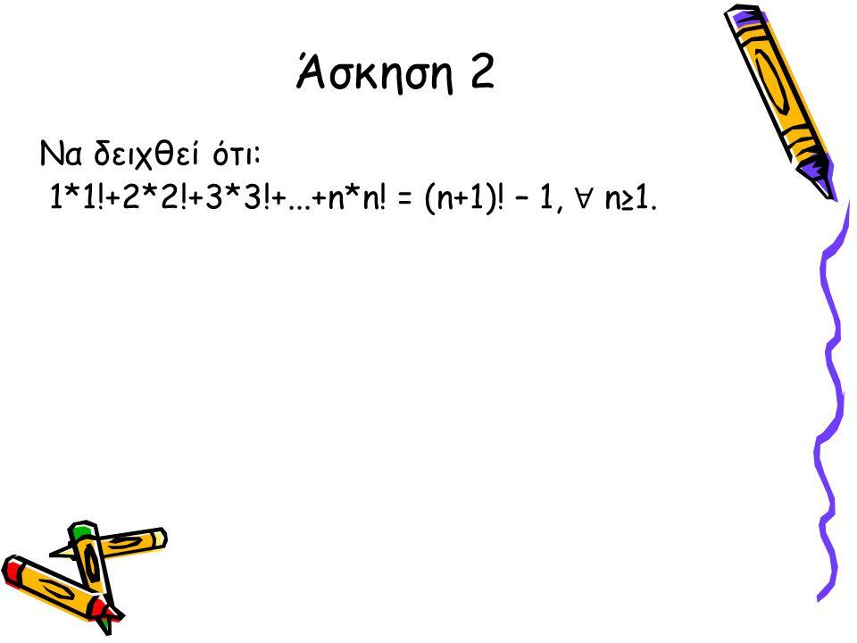 Να δειχθεί ότι: 1*1!+2*2!+3*3!+...+n*n! = (n+1)! – 1, ∀ n≥1. Άσκηση 2