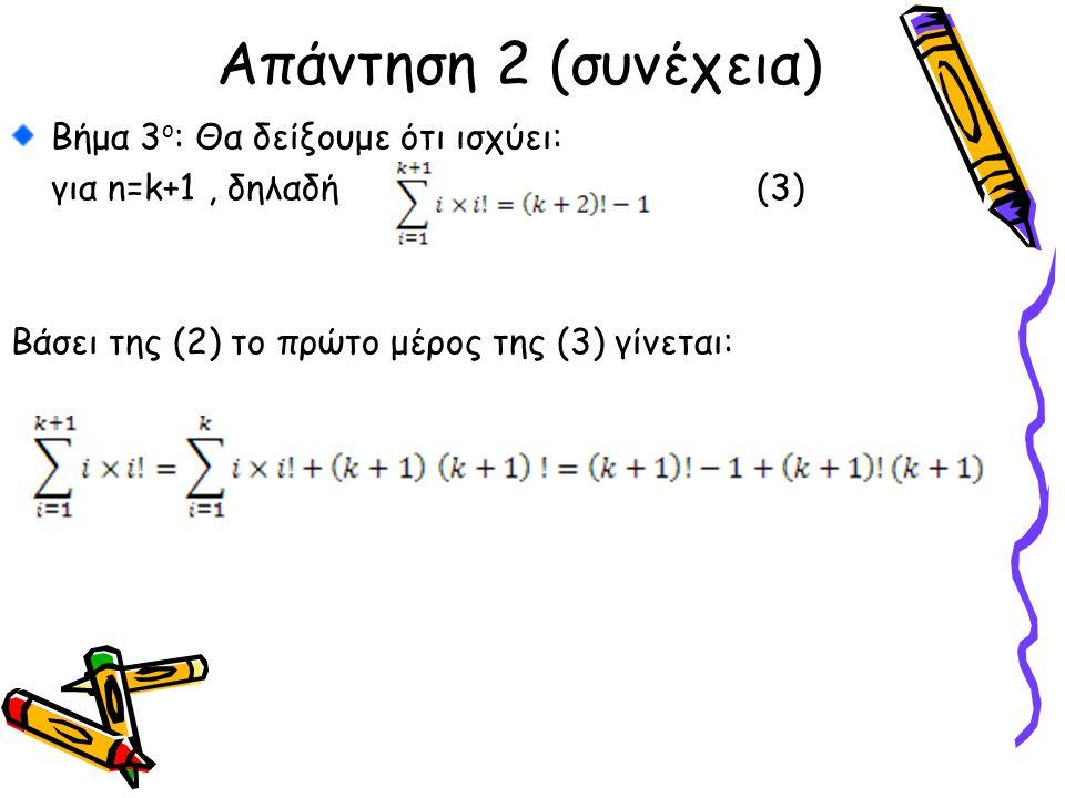 Bήμα 3 ο : Θα δείξουμε ότι ισχύει: για n=k+1, δηλαδή (3) Βάσει της (2) το πρώτο μέρος της (3) γίνεται: Απάντηση 2 (συνέχεια)