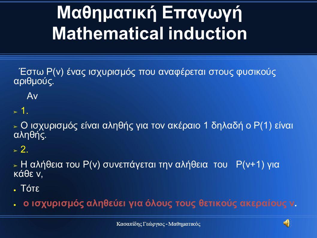 Κασαπίδης Γεώργιος - Μαθηματικός Μαθηματική Επαγωγή Mathematical induction Έστω Ρ(ν) ένας ισχυρισμός που αναφέρεται στους φυσικούς αριθμούς. Αν ➢ 1. ➢